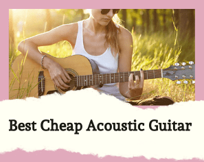 Buying The Best Cheap Acoustic Guitar Isn't Difficult- Here Are 10 Amazing Products To Choose From
